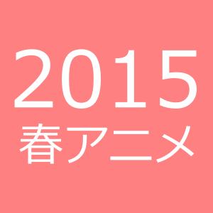 出会いの春&アニメの春!2015年春アニメ新番組一覧